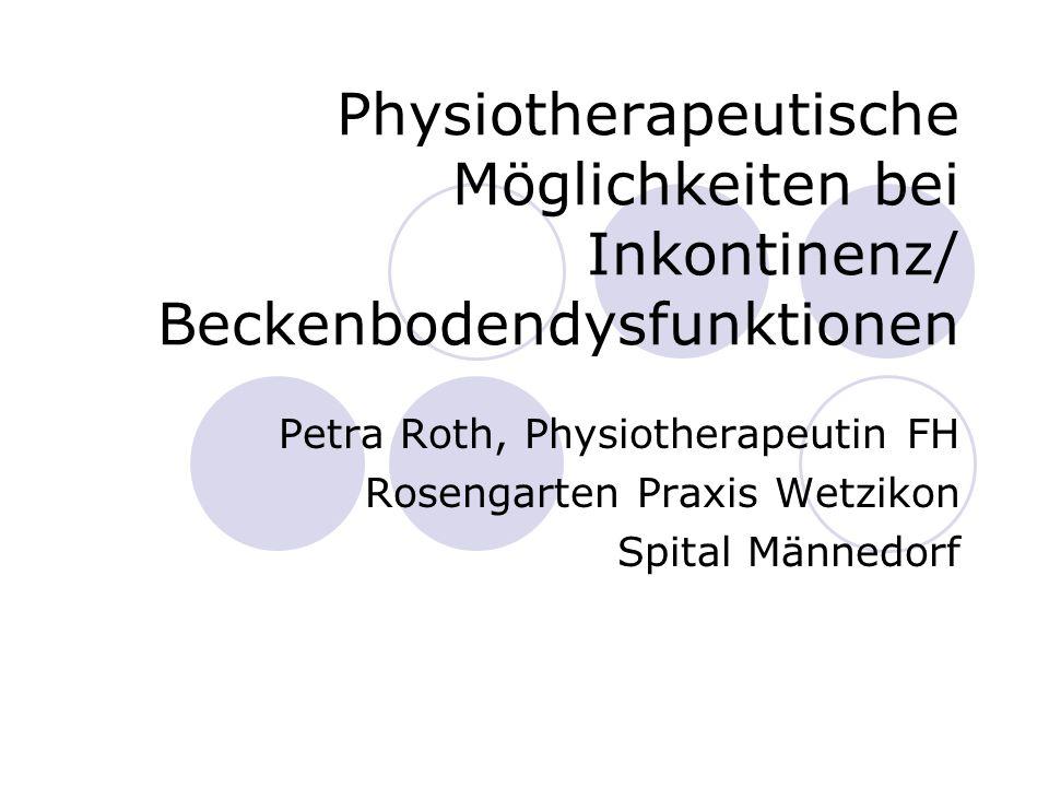 Physiotherapeutische Möglichkeiten bei Inkontinenz/ Beckenbodendysfunktionen Petra Roth, Physiotherapeutin FH Rosengarten Praxis Wetzikon Spital Männe