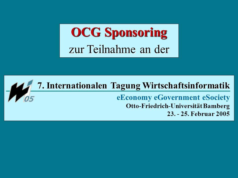 7. Internationalen Tagung Wirtschaftsinformatik eEconomy eGovernment eSociety Otto-Friedrich-Universität Bamberg 23. - 25. Februar 2005 OCG Sponsoring