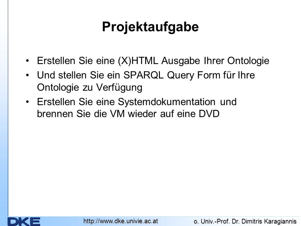 http://www.dke.univie.ac.at o. Univ.-Prof. Dr. Dimitris Karagiannis Projektaufgabe Erstellen Sie eine (X)HTML Ausgabe Ihrer Ontologie Und stellen Sie