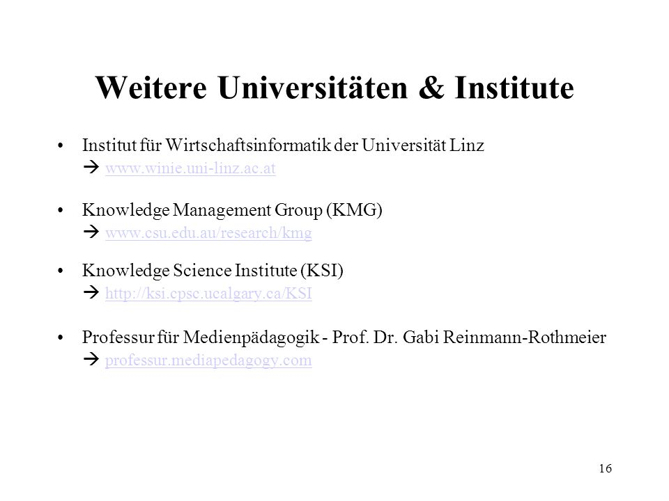 16 Weitere Universitäten & Institute Institut für Wirtschaftsinformatik der Universität Linz www.winie.uni-linz.ac.at Knowledge Management Group (KMG) www.csu.edu.au/research/kmg Knowledge Science Institute (KSI) http://ksi.cpsc.ucalgary.ca/KSI Professur für Medienpädagogik - Prof.