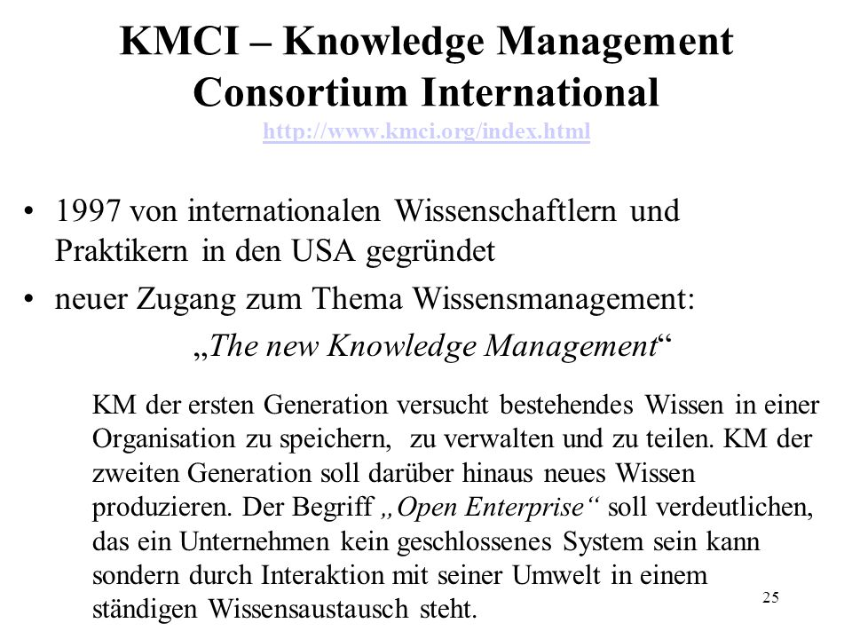 25 KMCI – Knowledge Management Consortium International http://www.kmci.org/index.html http://www.kmci.org/index.html 1997 von internationalen Wissenschaftlern und Praktikern in den USA gegründet neuer Zugang zum Thema Wissensmanagement: The new Knowledge Management KM der ersten Generation versucht bestehendes Wissen in einer Organisation zu speichern, zu verwalten und zu teilen.