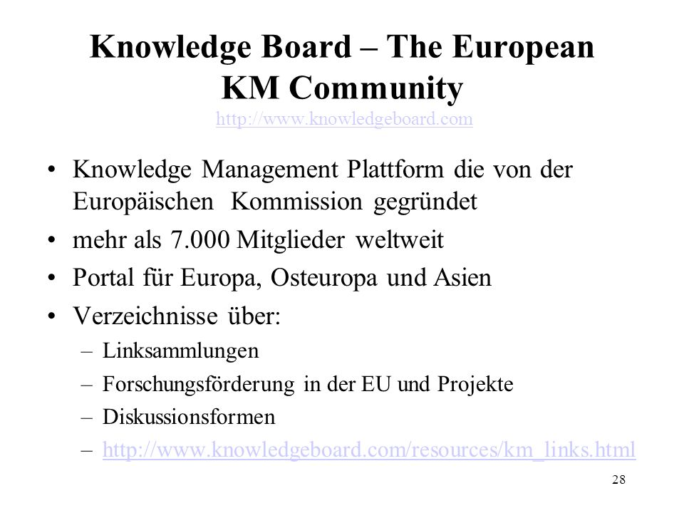 28 Knowledge Board – The European KM Community http://www.knowledgeboard.comhttp://www.knowledgeboard.com Knowledge Management Plattform die von der Europäischen Kommission gegründet mehr als 7.000 Mitglieder weltweit Portal für Europa, Osteuropa und Asien Verzeichnisse über: –Linksammlungen –Forschungsförderung in der EU und Projekte –Diskussionsformen –http://www.knowledgeboard.com/resources/km_links.htmlhttp://www.knowledgeboard.com/resources/km_links.html