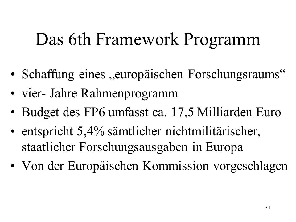 31 Das 6th Framework Programm Schaffung eines europäischen Forschungsraums vier- Jahre Rahmenprogramm Budget des FP6 umfasst ca. 17,5 Milliarden Euro