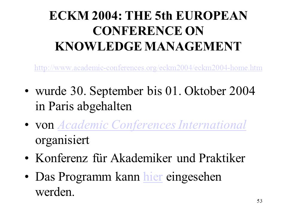 53 ECKM 2004: THE 5th EUROPEAN CONFERENCE ON KNOWLEDGE MANAGEMENT http://www.academic-conferences.org/eckm2004/eckm2004-home.htm http://www.academic-conferences.org/eckm2004/eckm2004-home.htm wurde 30.