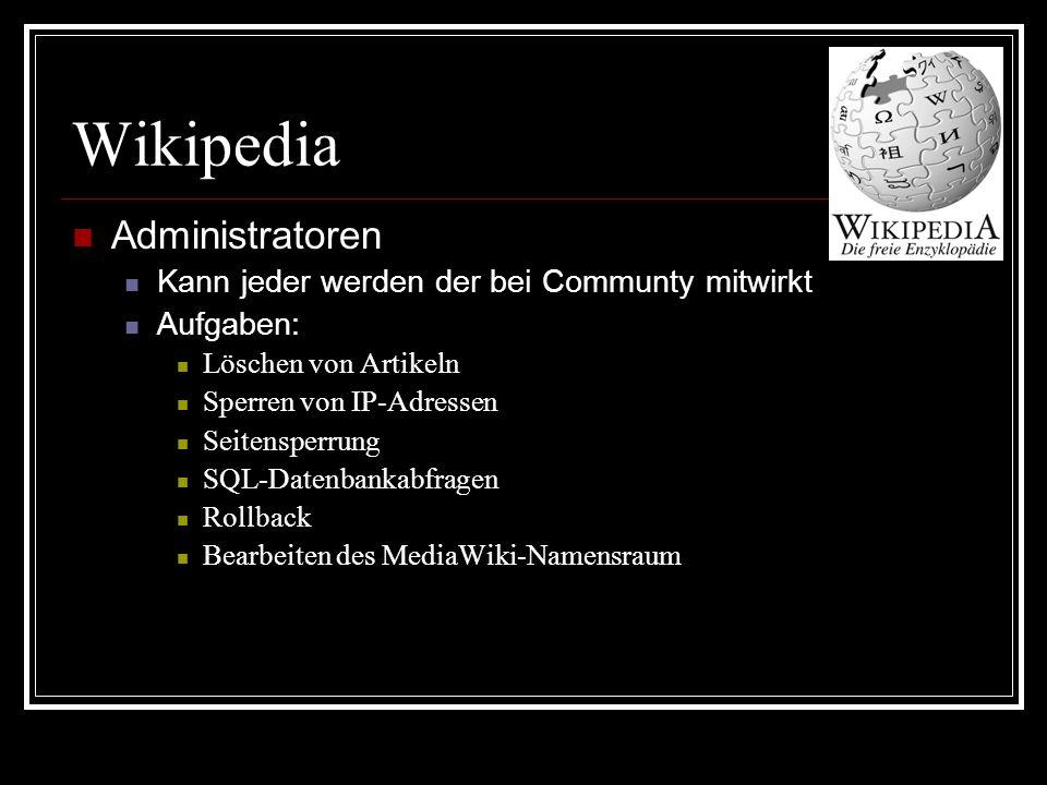 Wikipedia Administratoren Kann jeder werden der bei Communty mitwirkt Aufgaben: Löschen von Artikeln Sperren von IP-Adressen Seitensperrung SQL-Datenbankabfragen Rollback Bearbeiten des MediaWiki-Namensraum