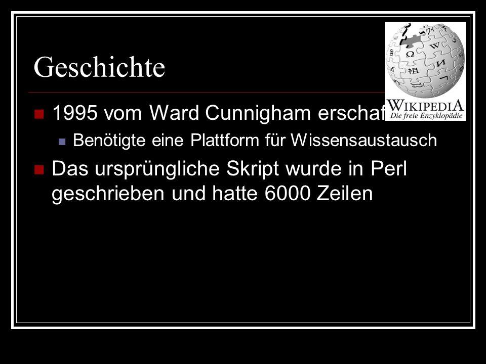 Geschichte 1995 vom Ward Cunnigham erschaffen Benötigte eine Plattform für Wissensaustausch Das ursprüngliche Skript wurde in Perl geschrieben und hatte 6000 Zeilen