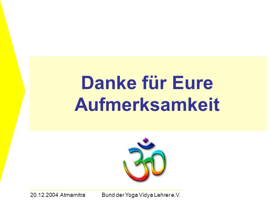20.12.2004 Atmamitra Bund der Yoga Vidya Lehrer e.V. Danke für Eure Aufmerksamkeit