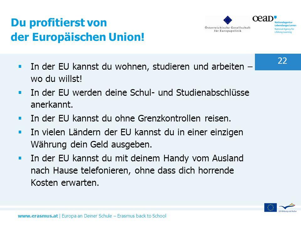 www.erasmus.at   Europa an Deiner Schule – Erasmus back to School 22 In der EU kannst du wohnen, studieren und arbeiten – wo du willst! In der EU werd