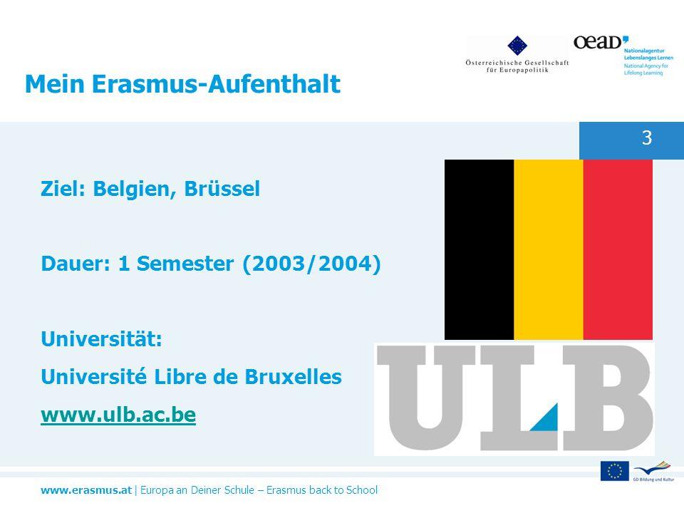 www.erasmus.at   Europa an Deiner Schule – Erasmus back to School 3 Mein Erasmus-Aufenthalt Ziel: Belgien, Brüssel Dauer: 1 Semester (2003/2004) Unive