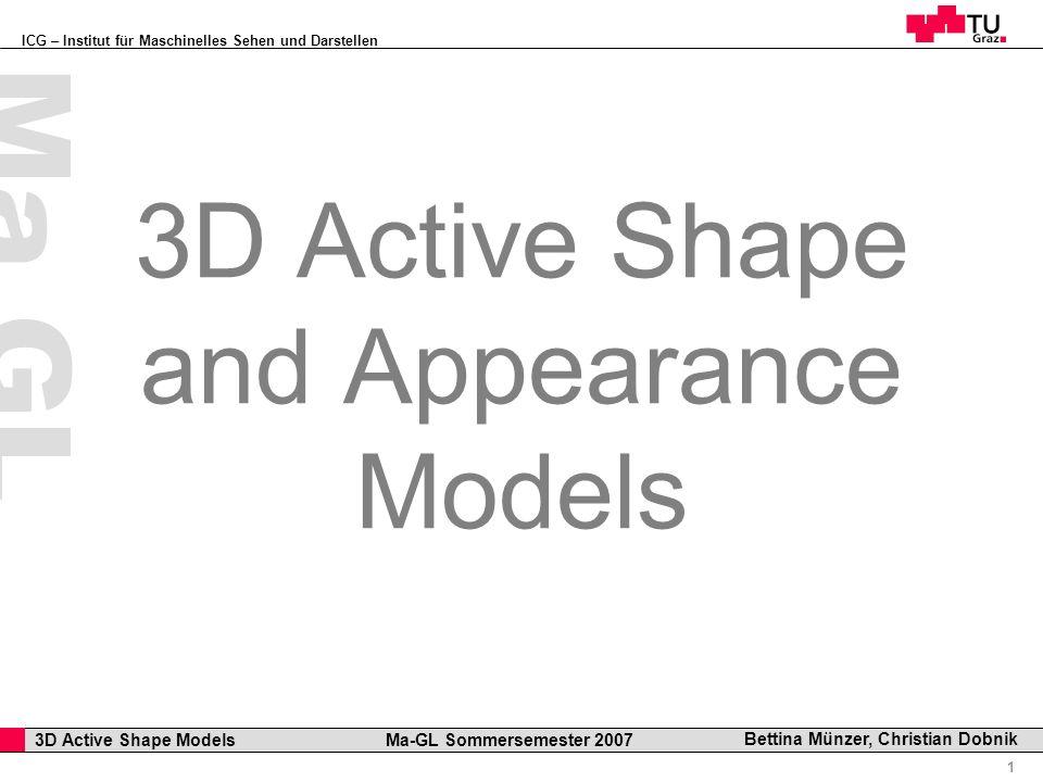 ICG – Institut für Maschinelles Sehen und Darstellen Professor Horst Cerjak, 19.12.2005 1 3D Active Shape Models Ma-GL Sommersemester 2007 Ma GL Bettina Münzer, Christian Dobnik 3D Active Shape and Appearance Models