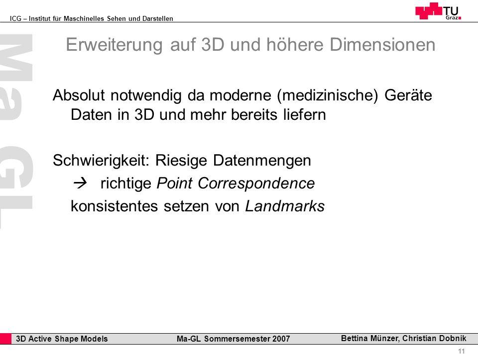 ICG – Institut für Maschinelles Sehen und Darstellen Professor Horst Cerjak, 19.12.2005 11 3D Active Shape Models Ma-GL Sommersemester 2007 Ma GL Bettina Münzer, Christian Dobnik Erweiterung auf 3D und höhere Dimensionen Absolut notwendig da moderne (medizinische) Geräte Daten in 3D und mehr bereits liefern Schwierigkeit: Riesige Datenmengen richtige Point Correspondence konsistentes setzen von Landmarks