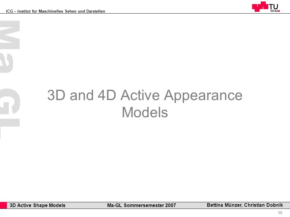 ICG – Institut für Maschinelles Sehen und Darstellen Professor Horst Cerjak, 19.12.2005 19 3D Active Shape Models Ma-GL Sommersemester 2007 Ma GL Bett