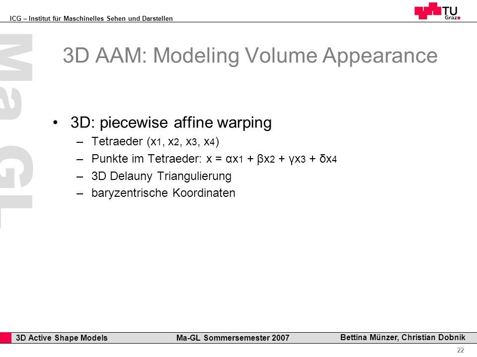ICG – Institut für Maschinelles Sehen und Darstellen Professor Horst Cerjak, 19.12.2005 22 3D Active Shape Models Ma-GL Sommersemester 2007 Ma GL Bettina Münzer, Christian Dobnik 3D AAM: Modeling Volume Appearance 3D: piecewise affine warping –Tetraeder (x 1, x 2, x 3, x 4 ) –Punkte im Tetraeder: x = αx 1 + βx 2 + γx 3 + δx 4 –3D Delauny Triangulierung –baryzentrische Koordinaten