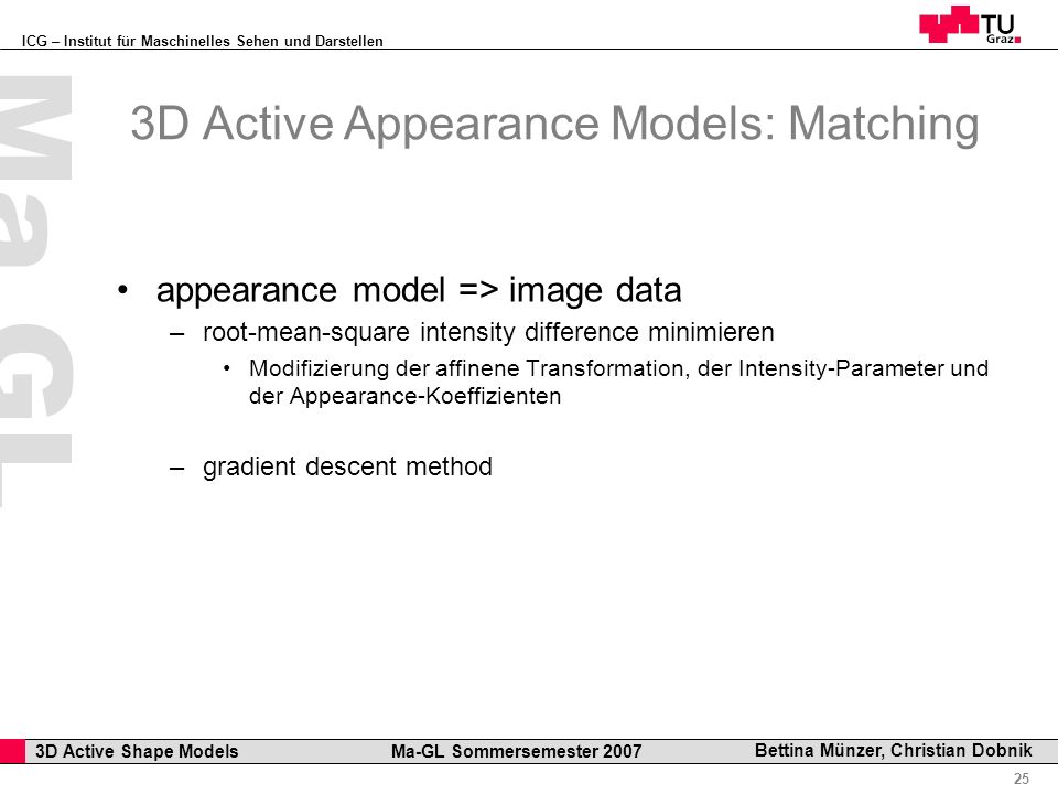 ICG – Institut für Maschinelles Sehen und Darstellen Professor Horst Cerjak, 19.12.2005 25 3D Active Shape Models Ma-GL Sommersemester 2007 Ma GL Bettina Münzer, Christian Dobnik 3D Active Appearance Models: Matching appearance model => image data –root-mean-square intensity difference minimieren Modifizierung der affinene Transformation, der Intensity-Parameter und der Appearance-Koeffizienten –gradient descent method