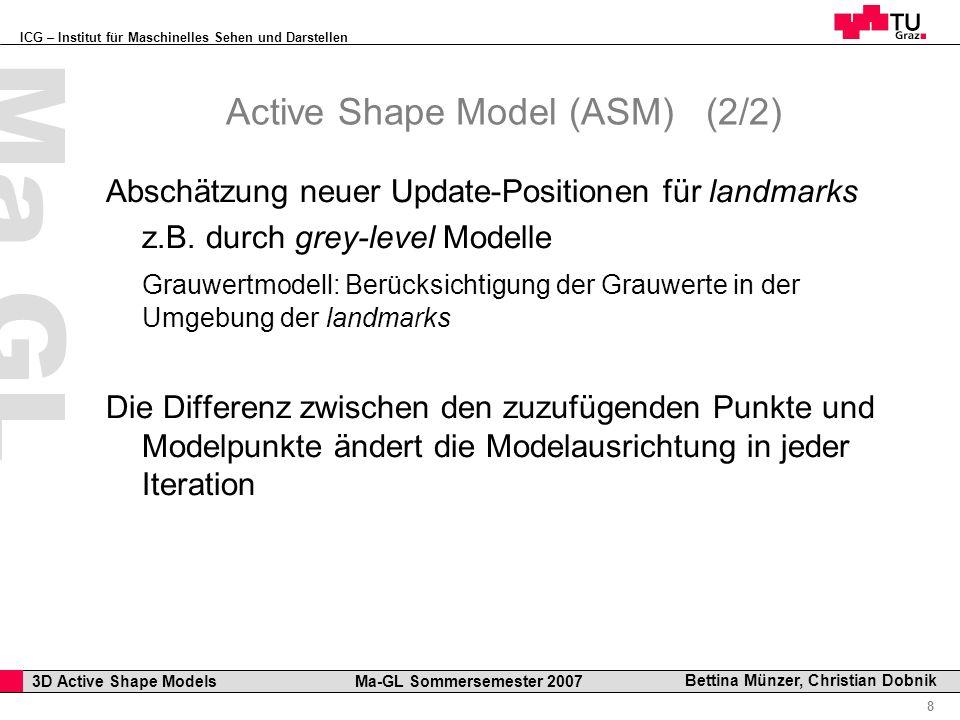 ICG – Institut für Maschinelles Sehen und Darstellen Professor Horst Cerjak, 19.12.2005 8 3D Active Shape Models Ma-GL Sommersemester 2007 Ma GL Bettina Münzer, Christian Dobnik Active Shape Model (ASM)(2/2) Abschätzung neuer Update-Positionen für landmarks z.B.