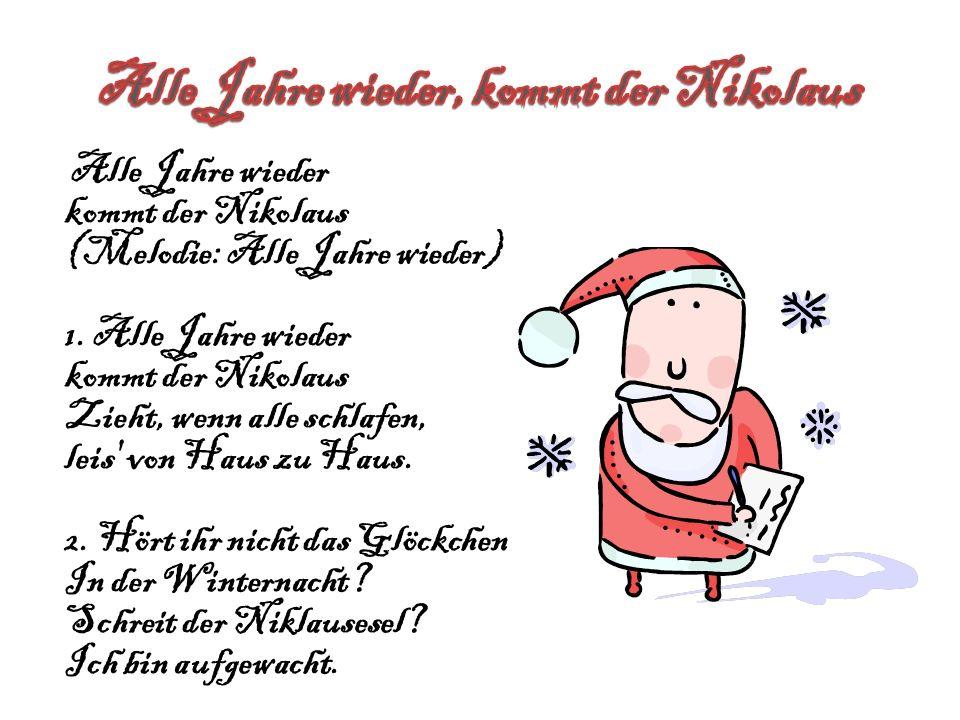 Alle Jahre wieder kommt der Nikolaus (Melodie: Alle Jahre wieder) 1. Alle Jahre wieder kommt der Nikolaus Zieht, wenn alle schlafen, leis' von Haus zu