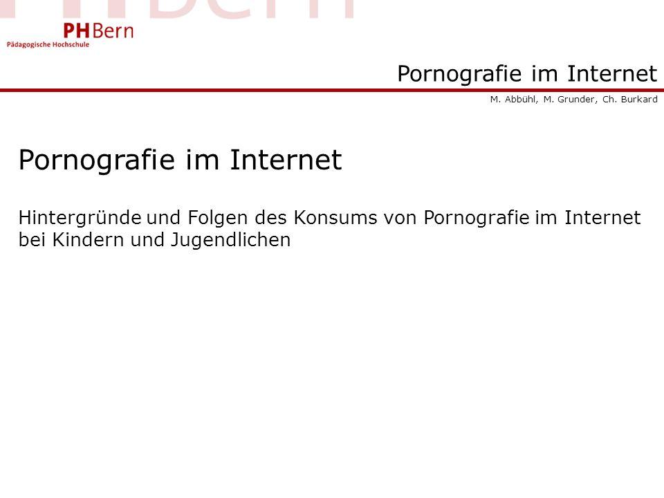 Pornografie im Internet Hintergründe und Folgen des Konsums von Pornografie im Internet bei Kindern und Jugendlichen M. Abbühl, M. Grunder, Ch. Burkar