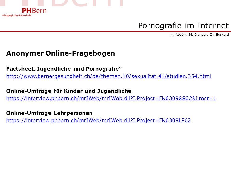 Pornografie im Internet Anonymer Online-Fragebogen FactsheetJugendliche und Pornografie http://www.bernergesundheit.ch/de/themen.10/sexualitat.41/studien.354.html Online-Umfrage für Kinder und Jugendliche https://interview.phbern.ch/mrIWeb/mrIWeb.dll?I.Project=FK0309SS02&i.test=1 Online-Umfrage Lehrpersonen https://interview.phbern.ch/mrIWeb/mrIWeb.dll?I.Project=FK0309LP02 M.