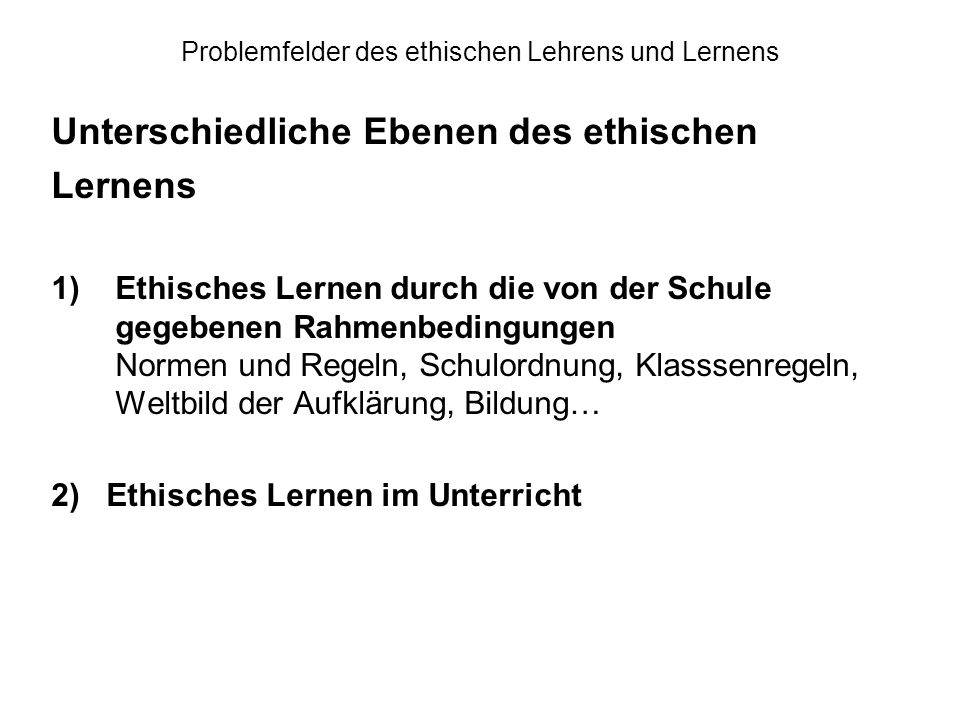 Problemfelder des ethischen Lehrens und Lernens Unterschiedliche Ebenen des ethischen Lernens 1)Ethisches Lernen durch die von der Schule gegebenen Ra