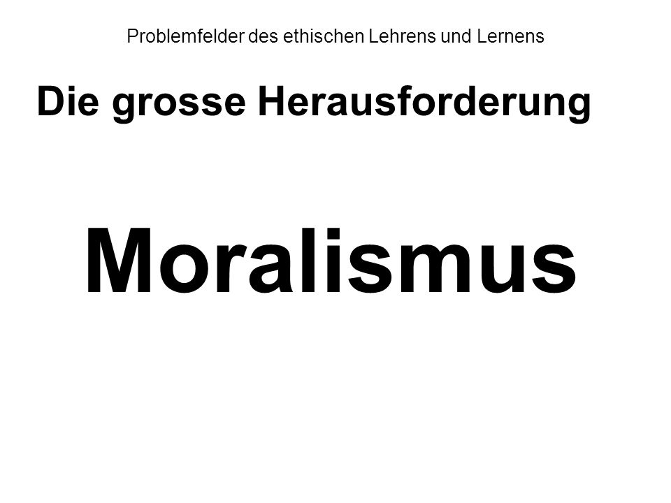 Problemfelder des ethischen Lehrens und Lernens Die grosse Herausforderung Moralismus