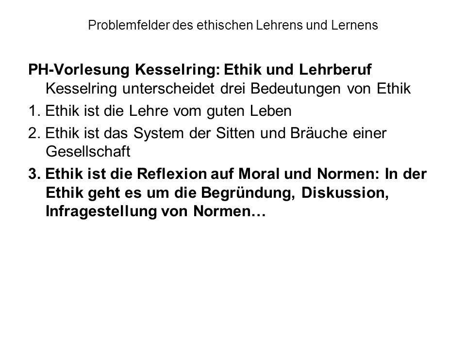 Problemfelder des ethischen Lehrens und Lernens PH-Vorlesung Kesselring: Ethik und Lehrberuf Kesselring unterscheidet drei Bedeutungen von Ethik 1. Et