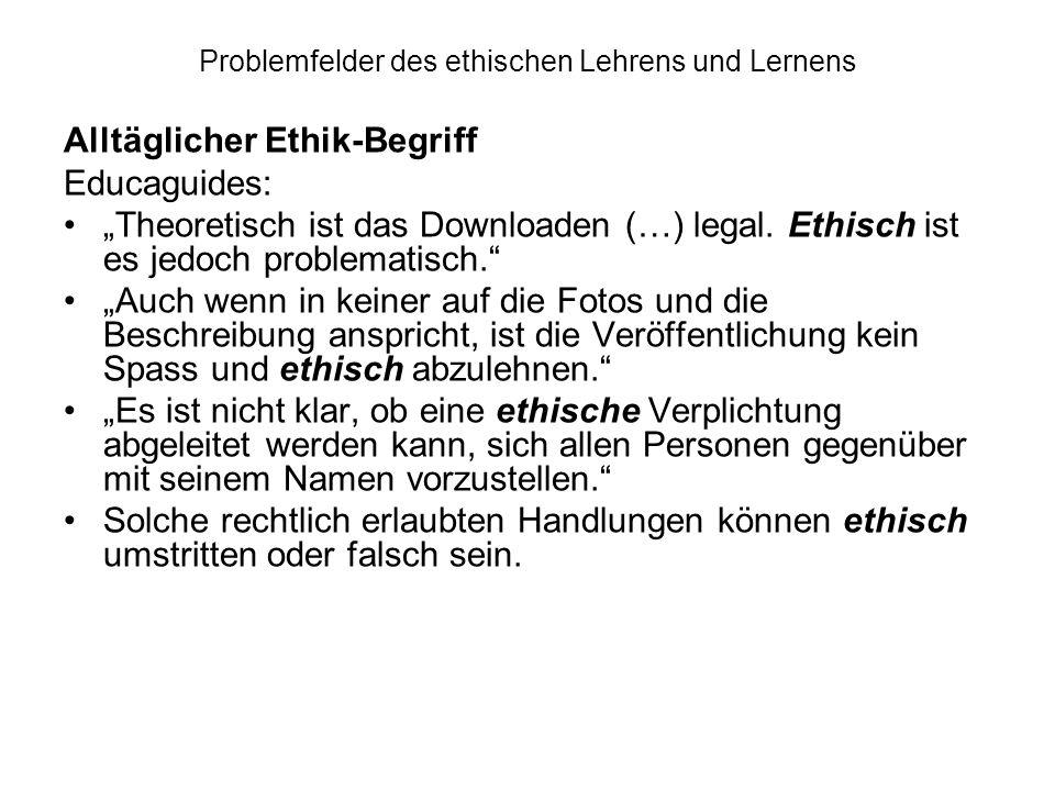 Problemfelder des ethischen Lehrens und Lernens Alltäglicher Ethik-Begriff Educaguides: Theoretisch ist das Downloaden (…) legal. Ethisch ist es jedoc