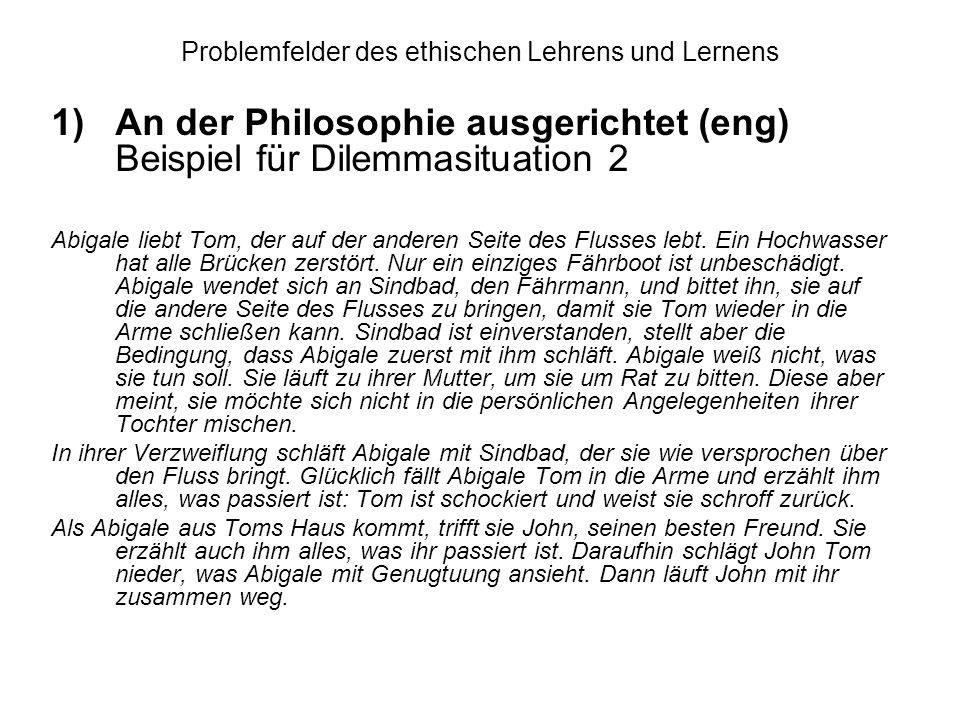 Problemfelder des ethischen Lehrens und Lernens 1)An der Philosophie ausgerichtet (eng) Beispiel für Dilemmasituation 2 Abigale liebt Tom, der auf der