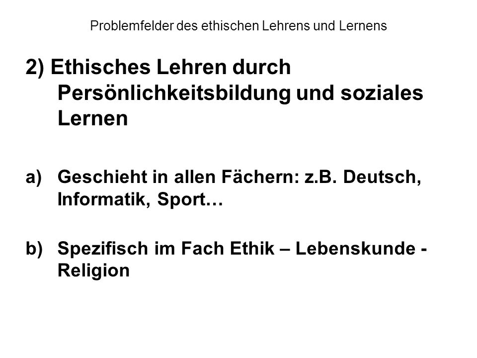 Problemfelder des ethischen Lehrens und Lernens 2) Ethisches Lehren durch Persönlichkeitsbildung und soziales Lernen a)Geschieht in allen Fächern: z.B
