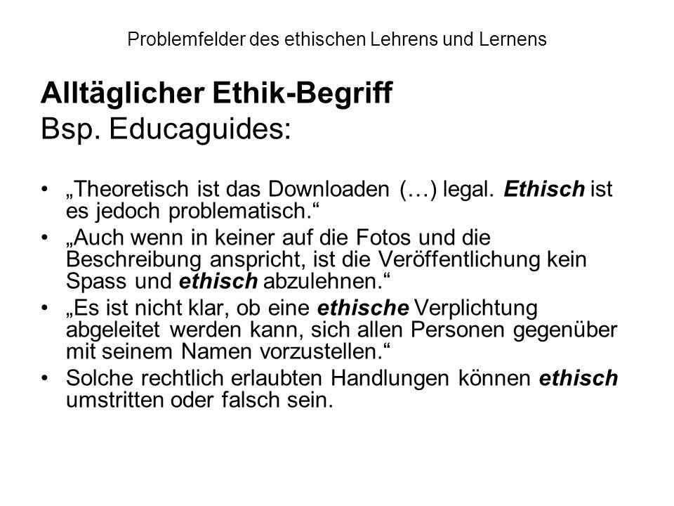 Problemfelder des ethischen Lehrens und Lernens Alltäglicher Ethik-Begriff Bsp. Educaguides: Theoretisch ist das Downloaden (…) legal. Ethisch ist es