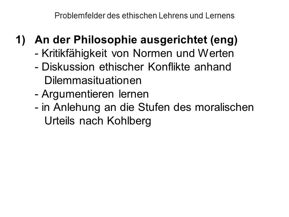 Problemfelder des ethischen Lehrens und Lernens 1)An der Philosophie ausgerichtet (eng) - Kritikfähigkeit von Normen und Werten - Diskussion ethischer