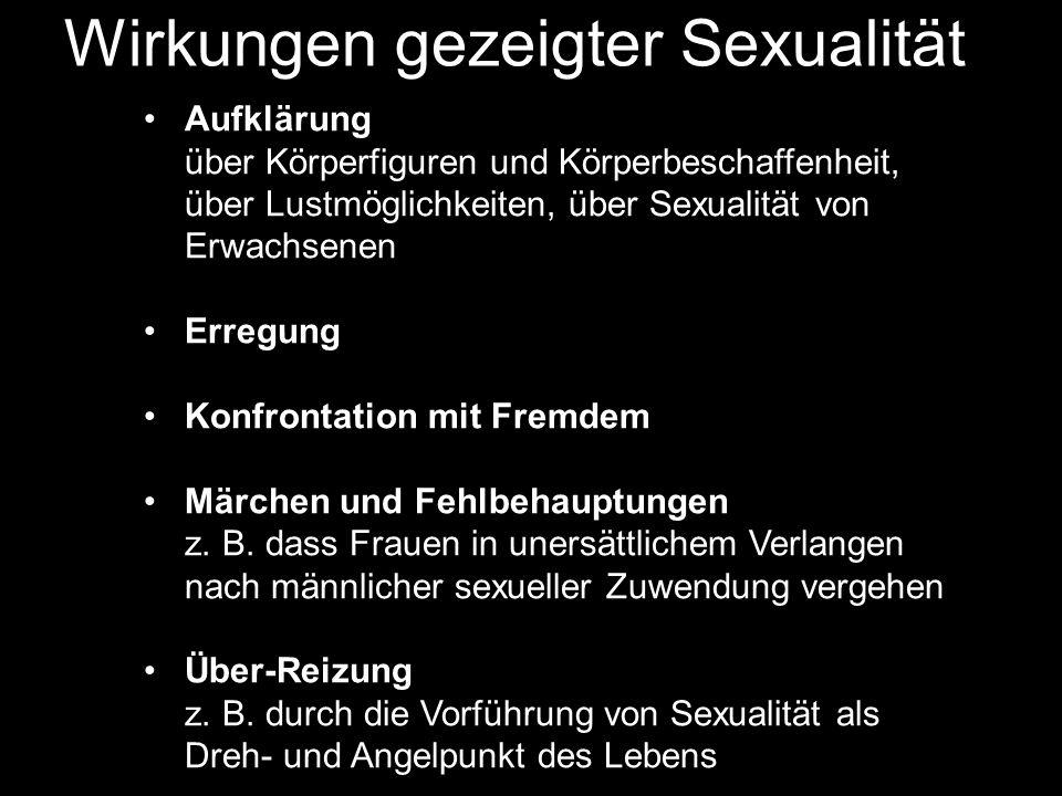 Wirkungen gezeigter Sexualität Aufklärung über Körperfiguren und Körperbeschaffenheit, über Lustmöglichkeiten, über Sexualität von Erwachsenen Erregung Konfrontation mit Fremdem Märchen und Fehlbehauptungen z.
