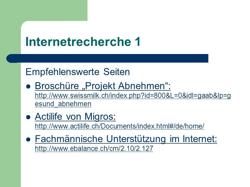 Internetrecherche 1 Empfehlenswerte Seiten Broschüre Projekt Abnehmen: http://www.swissmilk.ch/index.php?id=800&L=0&idl=gaab&lp=g esund_abnehmen Brosc