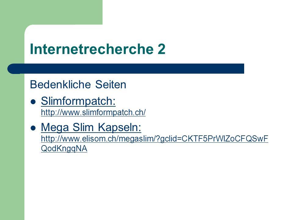 Internetrecherche 2 Bedenkliche Seiten Slimformpatch: http://www.slimformpatch.ch/ Slimformpatch: http://www.slimformpatch.ch/ Mega Slim Kapseln: http://www.elisom.ch/megaslim/?gclid=CKTF5PrWlZoCFQSwF QodKngqNA Mega Slim Kapseln: http://www.elisom.ch/megaslim/?gclid=CKTF5PrWlZoCFQSwF QodKngqNA