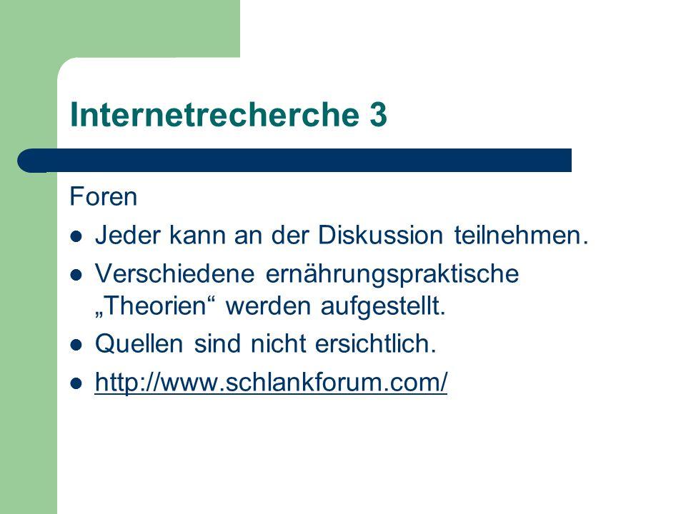 Internetrecherche 3 Foren Jeder kann an der Diskussion teilnehmen. Verschiedene ernährungspraktische Theorien werden aufgestellt. Quellen sind nicht e