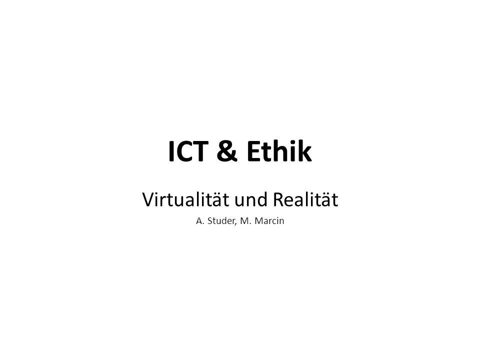 ICT & Ethik Virtualität und Realität A. Studer, M. Marcin
