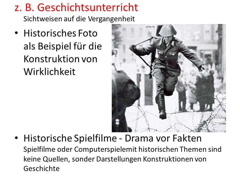 z. B. Geschichtsunterricht Sichtweisen auf die Vergangenheit Historisches Foto als Beispiel für die Konstruktion von Wirklichkeit Historische Spielfil