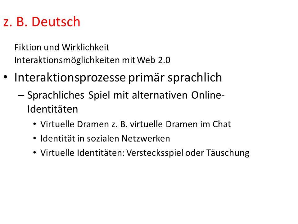 z. B. Deutsch Fiktion und Wirklichkeit Interaktionsmöglichkeiten mit Web 2.0 Interaktionsprozesse primär sprachlich – Sprachliches Spiel mit alternati