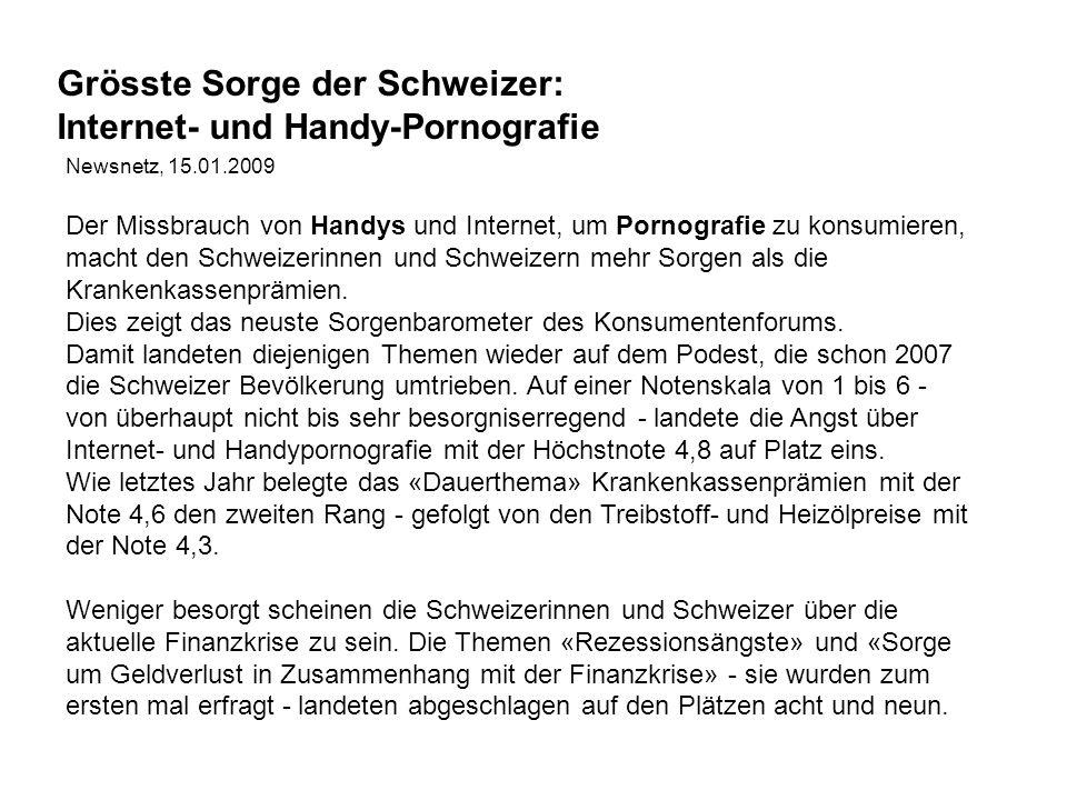 Newsnetz, 15.01.2009 Der Missbrauch von Handys und Internet, um Pornografie zu konsumieren, macht den Schweizerinnen und Schweizern mehr Sorgen als die Krankenkassenprämien.