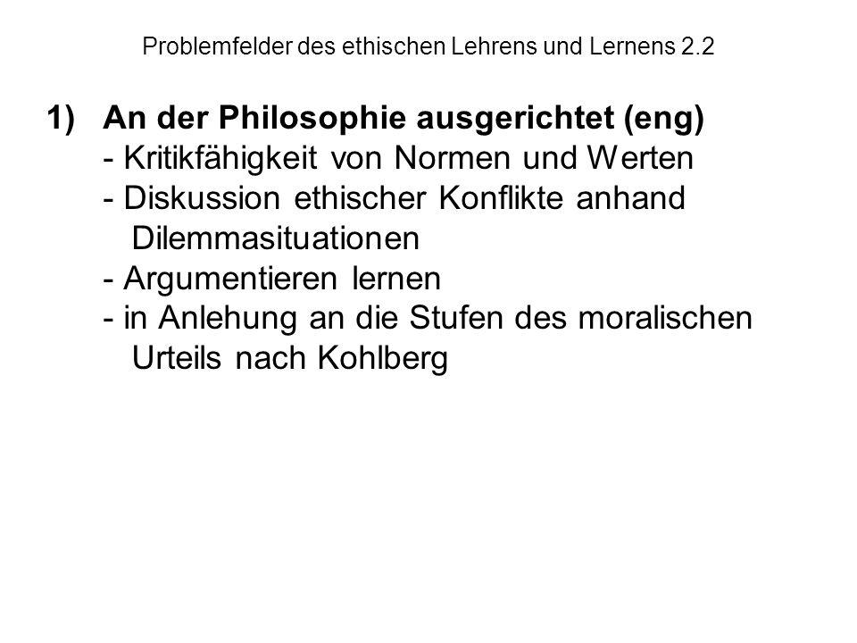 Problemfelder des ethischen Lehrens und Lernens 2.2 1)An der Philosophie ausgerichtet (eng) - Kritikfähigkeit von Normen und Werten - Diskussion ethischer Konflikte anhand Dilemmasituationen - Argumentieren lernen - in Anlehung an die Stufen des moralischen Urteils nach Kohlberg