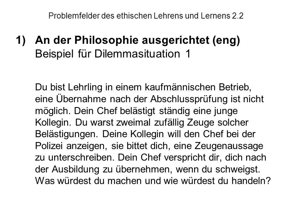 Problemfelder des ethischen Lehrens und Lernens 2.2 1)An der Philosophie ausgerichtet (eng) Beispiel für Dilemmasituation 1 Du bist Lehrling in einem kaufmännischen Betrieb, eine Übernahme nach der Abschlussprüfung ist nicht möglich.