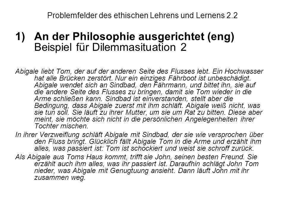 Problemfelder des ethischen Lehrens und Lernens 2.2 1)An der Philosophie ausgerichtet (eng) Beispiel für Dilemmasituation 2 Abigale liebt Tom, der auf