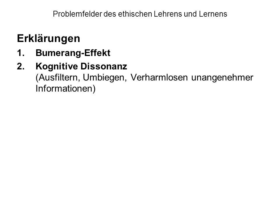 Problemfelder des ethischen Lehrens und Lernens Erklärungen 1.Bumerang-Effekt 2.Kognitive Dissonanz (Ausfiltern, Umbiegen, Verharmlosen unangenehmer Informationen)