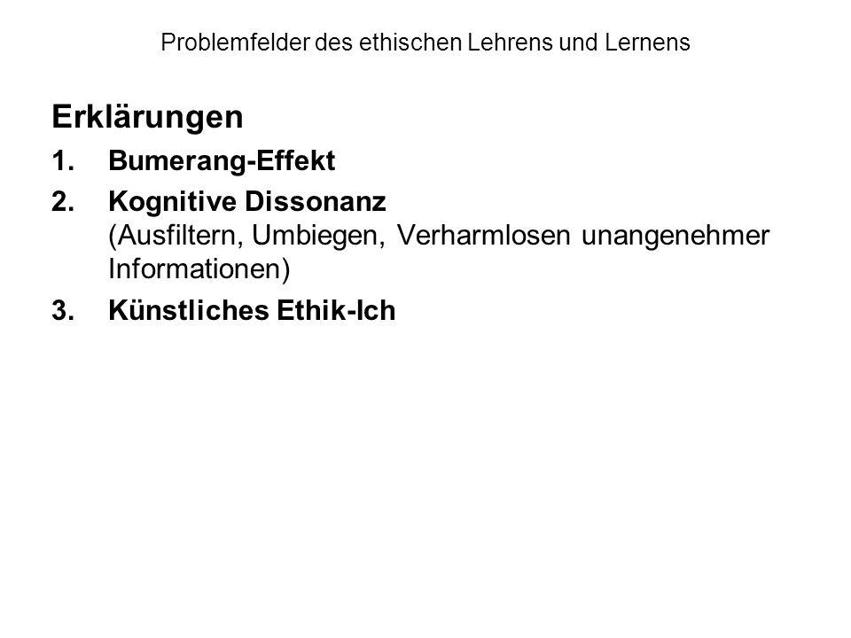 Problemfelder des ethischen Lehrens und Lernens Erklärungen 1.Bumerang-Effekt 2.Kognitive Dissonanz (Ausfiltern, Umbiegen, Verharmlosen unangenehmer Informationen) 3.Künstliches Ethik-Ich