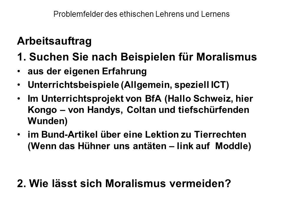 Problemfelder des ethischen Lehrens und Lernens Arbeitsauftrag 1. Suchen Sie nach Beispielen für Moralismus aus der eigenen Erfahrung Unterrichtsbeisp