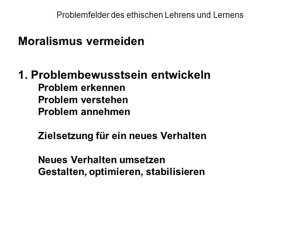 Problemfelder des ethischen Lehrens und Lernens Moralismus vermeiden 1. Problembewusstsein entwickeln Problem erkennen Problem verstehen Problem anneh