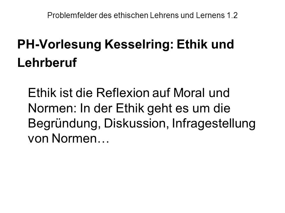 Problemfelder des ethischen Lehrens und Lernens 1.2 PH-Vorlesung Kesselring: Ethik und Lehrberuf Ethik ist die Reflexion auf Moral und Normen: In der Ethik geht es um die Begründung, Diskussion, Infragestellung von Normen…