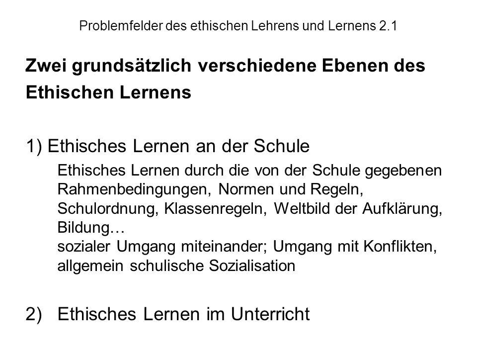 Problemfelder des ethischen Lehrens und Lernens 2.1 Zwei grundsätzlich verschiedene Ebenen des Ethischen Lernens 1) Ethisches Lernen an der Schule Eth