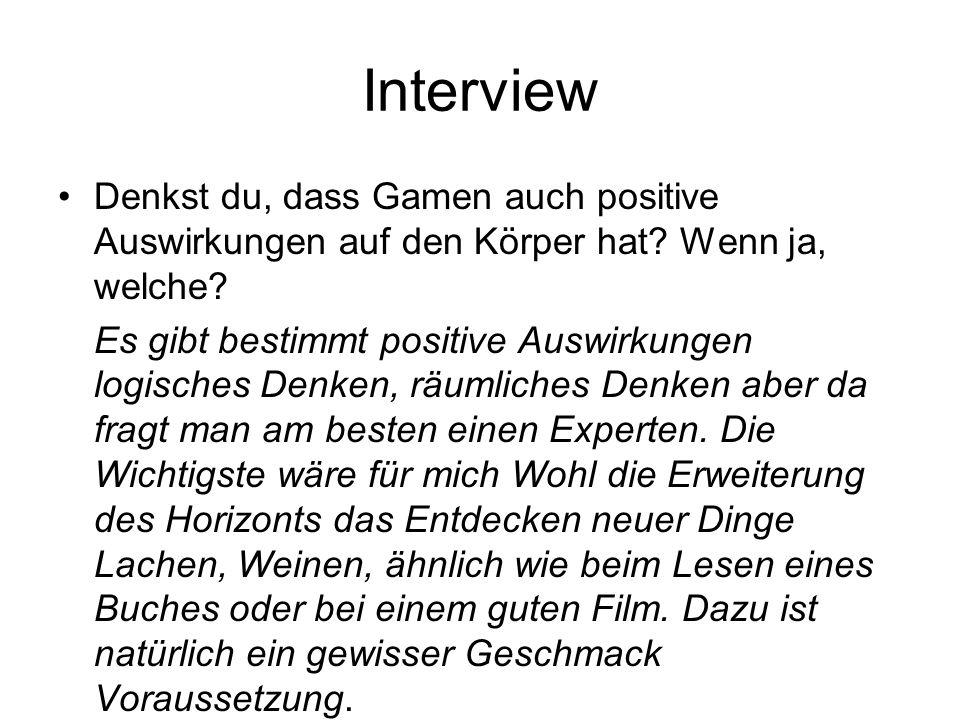 Interview Denkst du, dass Gamen auch positive Auswirkungen auf den Körper hat? Wenn ja, welche? Es gibt bestimmt positive Auswirkungen logisches Denke
