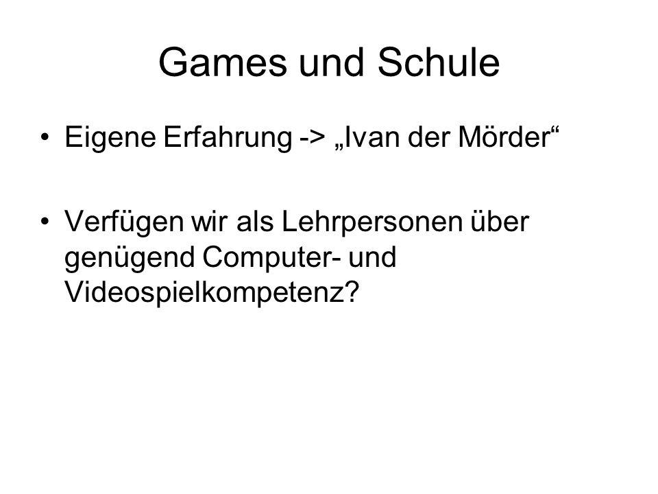 Games und Schule Eigene Erfahrung -> Ivan der Mörder Verfügen wir als Lehrpersonen über genügend Computer- und Videospielkompetenz?