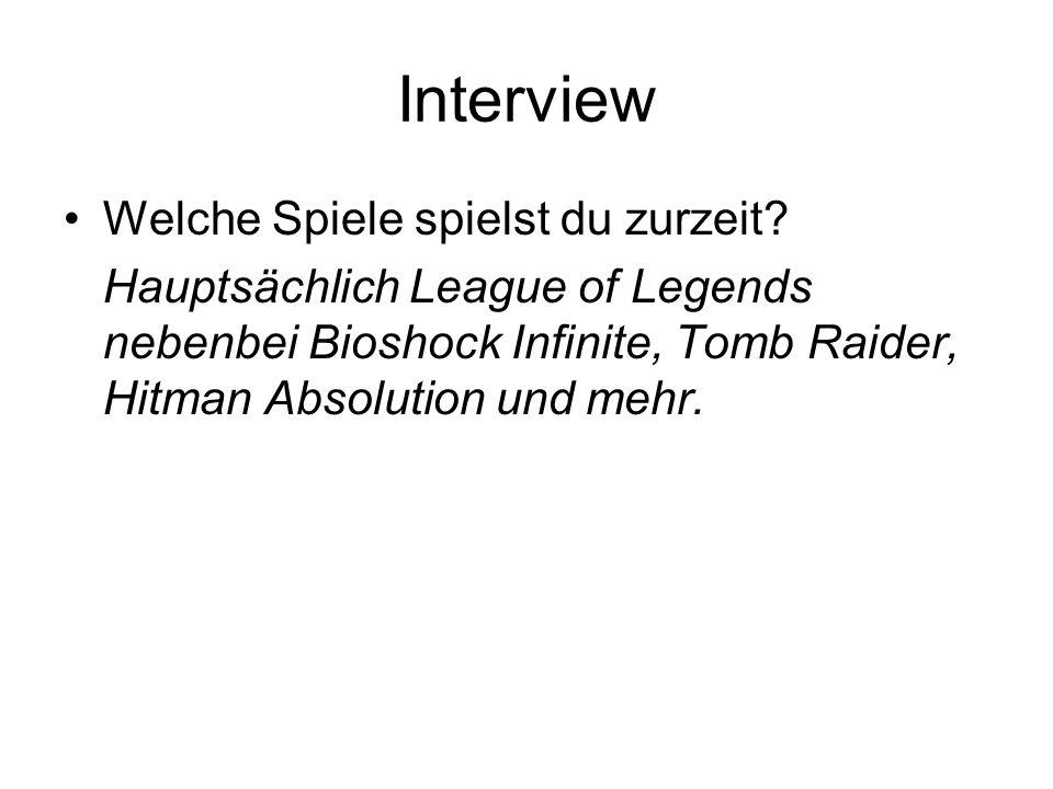 Interview Welche Spiele spielst du zurzeit? Hauptsächlich League of Legends nebenbei Bioshock Infinite, Tomb Raider, Hitman Absolution und mehr.